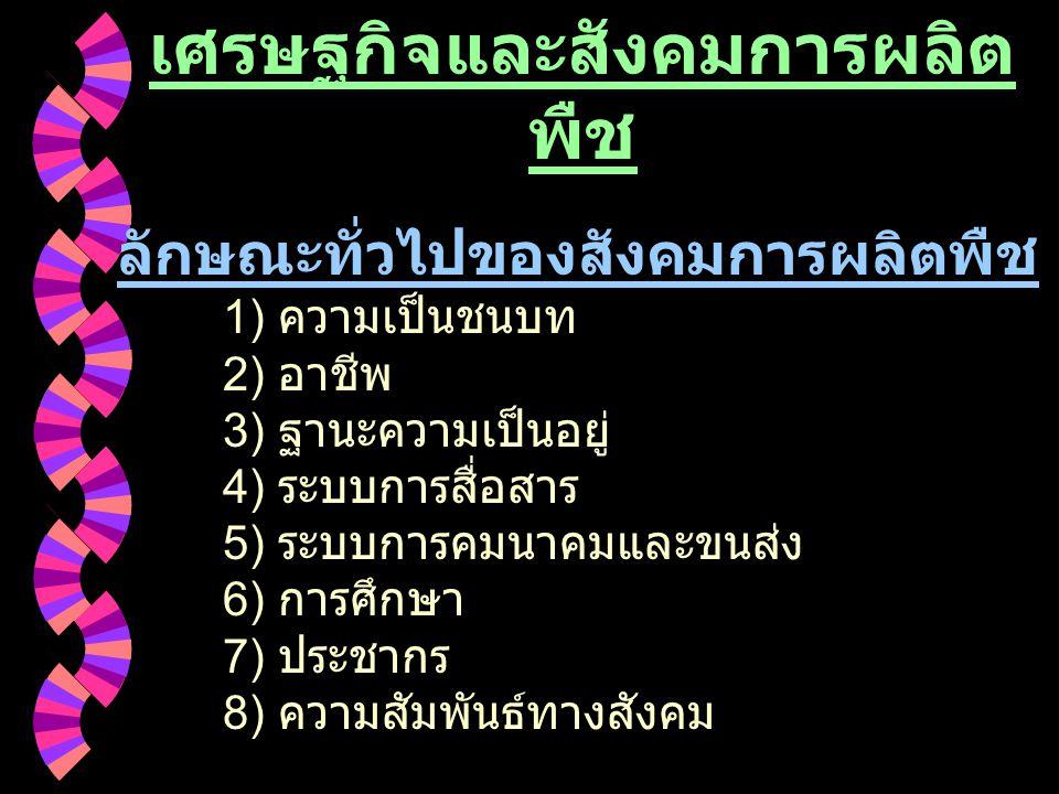 เศรษฐกิจและสังคมการผลิต พืช ลักษณะทั่วไปของสังคมการผลิตพืช 1) ความเป็นชนบท 2) อาชีพ 3) ฐานะความเป็นอยู่ 4) ระบบการสื่อสาร 5) ระบบการคมนาคมและขนส่ง 6)