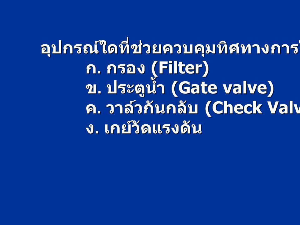 อุปกรณ์ใดที่ช่วยควบคุมทิศทางการไหลของน้ำ ก. กรอง (Filter) ข. ประตูน้ำ (Gate valve) ค. วาล์วกันกลับ (Check Valve) ง. เกย์วัดแรงดัน