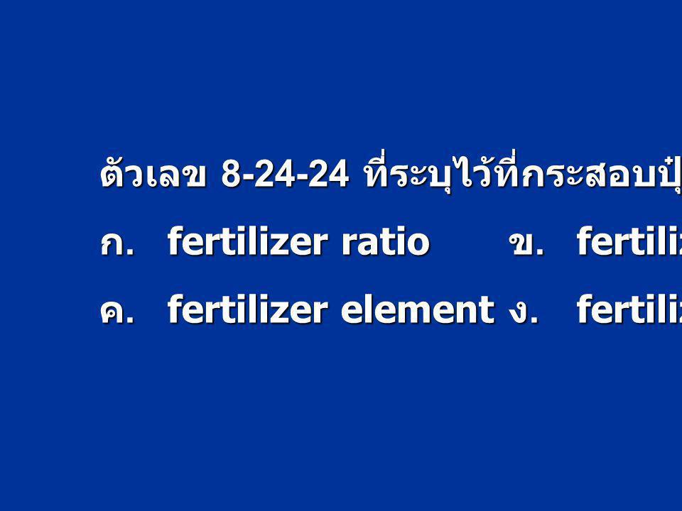 ตัวเลข 8-24-24 ที่ระบุไว้ที่กระสอบปุ๋ยคืออะไร ก.fertilizer ratio ข.fertilizer material ค.fertilizer element ง.fertilizer grade