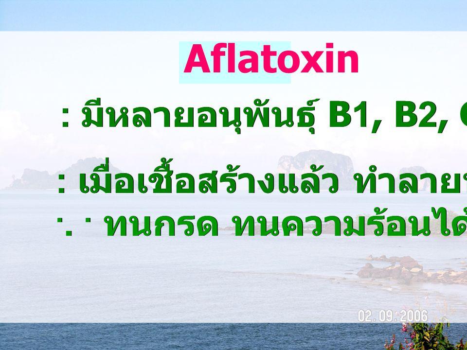 Aflatoxin : มีหลายอนุพันธุ์ B1, B2, G1, G2 : เมื่อเชื้อสร้างแล้ว ทำลายหรือกำจัดยาก... ทนกรด ทนความร้อนได้ถึง 260  C : เมื่อเชื้อสร้างแล้ว ทำลายหรือกำ