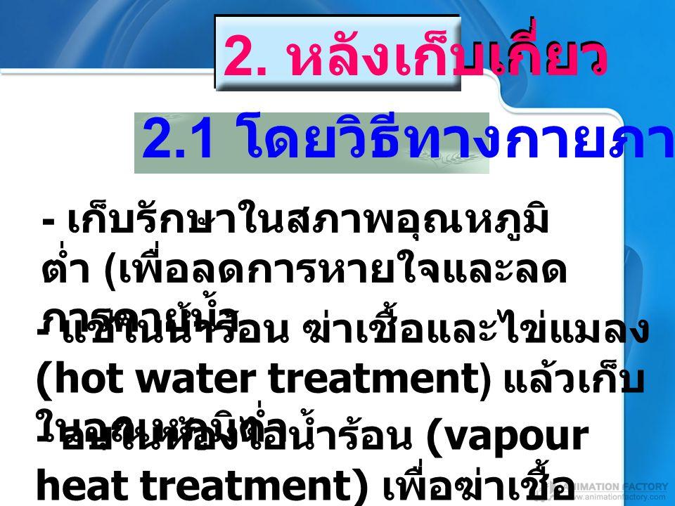 - เก็บรักษาในสภาพอุณหภูมิ ต่ำ ( เพื่อลดการหายใจและลด การคายน้ำ 2.1 โดยวิธีทางกายภาพ - อบในห้องไอน้ำร้อน (vapour heat treatment) เพื่อฆ่าเชื้อ และไข่แม