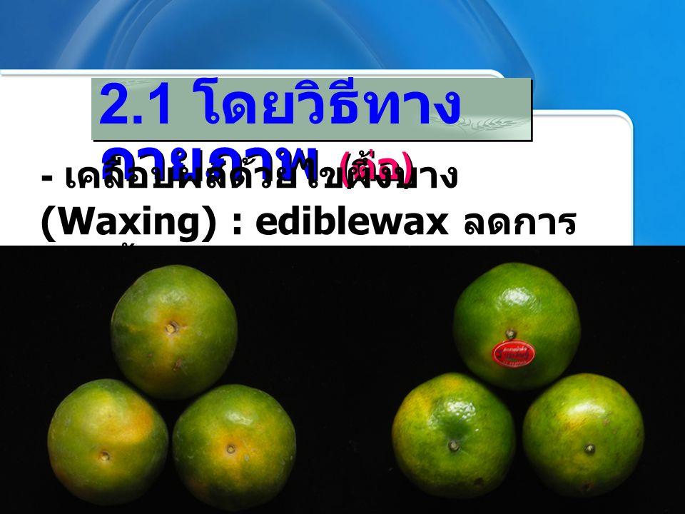 2.1 โดยวิธีทาง กายภาพ ( ต่อ ) - เคลือบผลด้วยไขผึ้งบาง (Waxing) : ediblewax ลดการ คายน้ำและช่วยลดการหายใจ เล็กน้อย