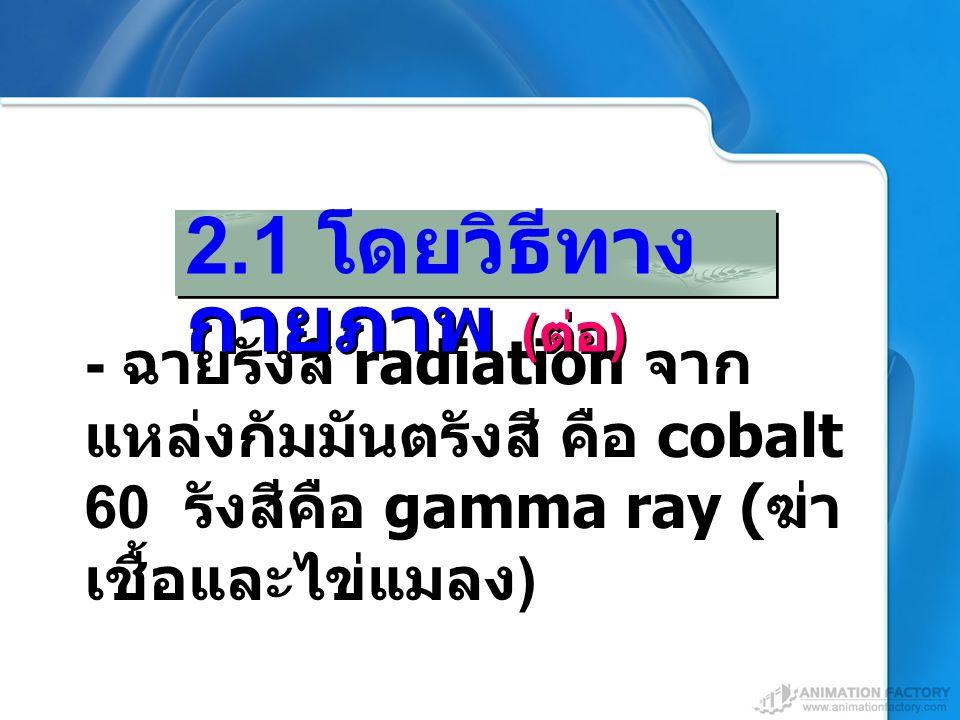 - ฉายรังสี radiation จาก แหล่งกัมมันตรังสี คือ cobalt 60 รังสีคือ gamma ray ( ฆ่า เชื้อและไข่แมลง ) 2.1 โดยวิธีทาง กายภาพ ( ต่อ )