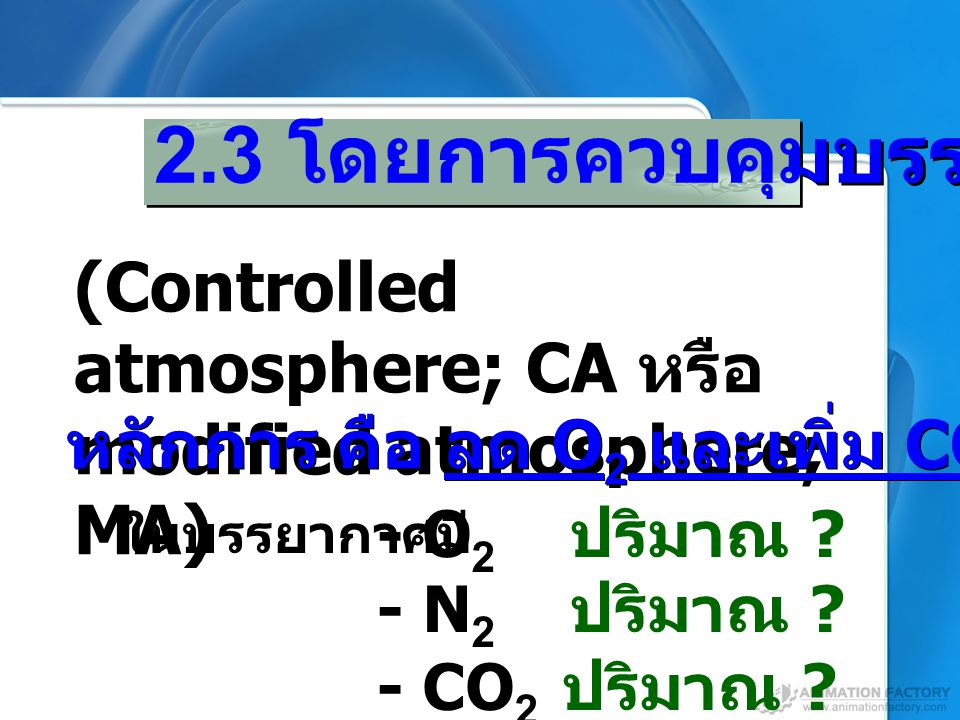 2.3 โดยการควบคุมบรรยากาศ (Controlled atmosphere; CA หรือ modified atmosphere; MA) หลักการ คือ ลด O 2 และเพิ่ม CO 2 - O 2 ปริมาณ ? - N 2 ปริมาณ ? - CO