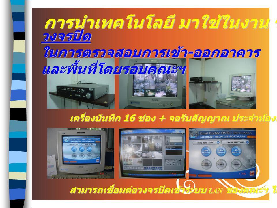2 เครื่องบันทึก 16 ช่อง + จอรับสัญญาณ ประจำห้องหน่วยอาคารฯ สามารถเชื่อมต่อวงจรปิดเข้าระบบ LAN ของคณะฯ ได้ทุกเครื่อง การนำเทคโนโลยี มาใช้ในงาน ร. ป. ภ.