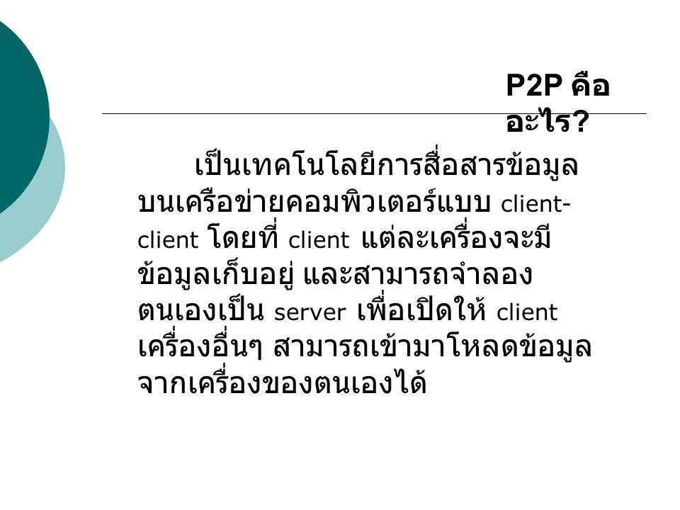 P2P คือ อะไร ? เป็นเทคโนโลยีการสื่อสารข้อมูล บนเครือข่ายคอมพิวเตอร์แบบ client- client โดยที่ client แต่ละเครื่องจะมี ข้อมูลเก็บอยู่ และสามารถจำลอง ตนเ