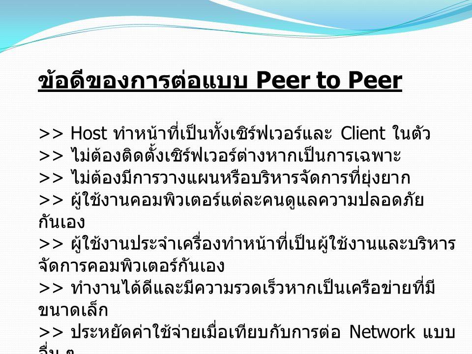 ข้อดีของการต่อแบบ Peer to Peer >> Host ทำหน้าที่เป็นทั้งเซิร์ฟเวอร์และ Client ในตัว >> ไม่ต้องติดตั้งเซิร์ฟเวอร์ต่างหากเป็นการเฉพาะ >> ไม่ต้องมีการวาง