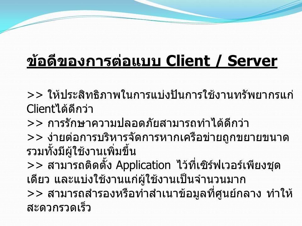 ข้อดีของการต่อแบบ Client / Server >> ให้ประสิทธิภาพในการแบ่งปันการใช้งานทรัพยากรแก่ Client ได้ดีกว่า >> การรักษาความปลอดภัยสามารถทำได้ดีกว่า >> ง่ายต่