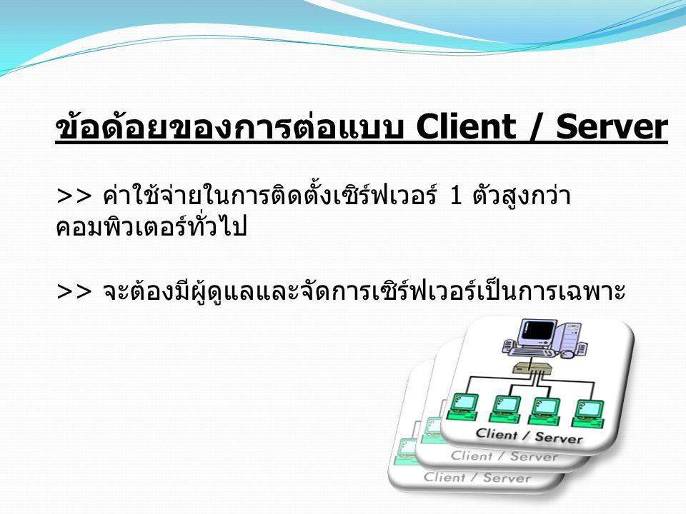 ข้อด้อยของการต่อแบบ Client / Server >> ค่าใช้จ่ายในการติดตั้งเซิร์ฟเวอร์ 1 ตัวสูงกว่า คอมพิวเตอร์ทั่วไป >> จะต้องมีผู้ดูแลและจัดการเซิร์ฟเวอร์เป็นการเ