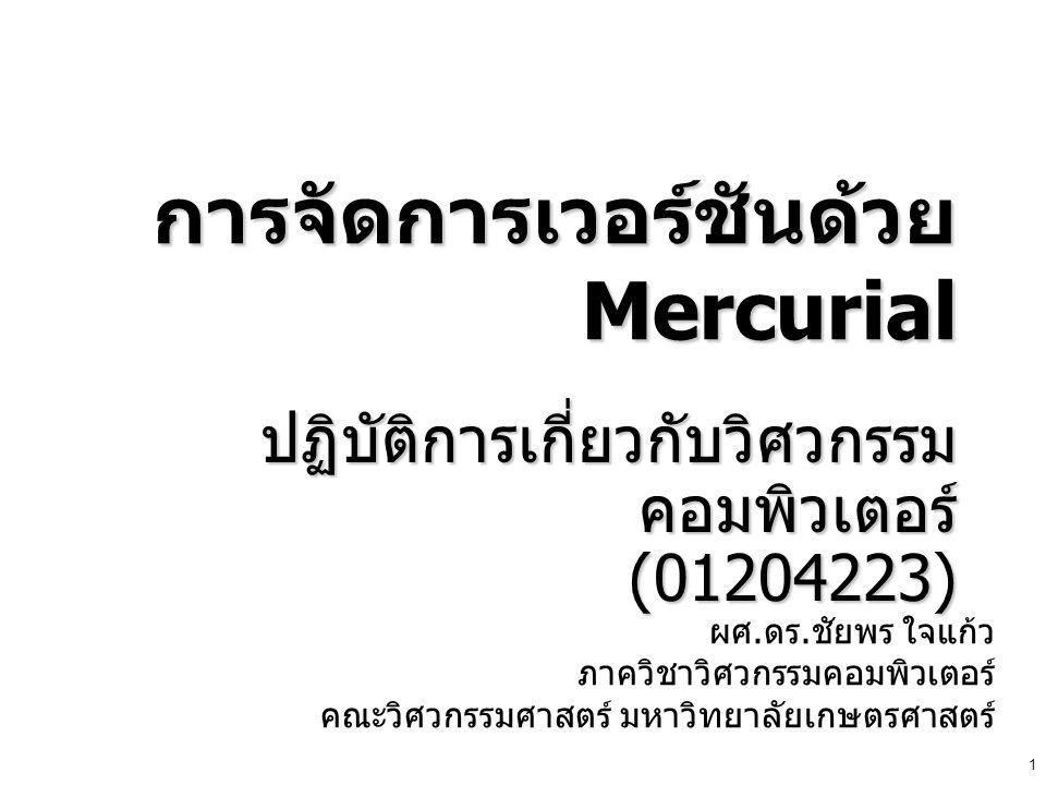 1 การจัดการเวอร์ชันด้วย Mercurial ปฏิบัติการเกี่ยวกับวิศวกรรม คอมพิวเตอร์ (01204223) ผศ. ดร. ชัยพร ใจแก้ว ภาควิชาวิศวกรรมคอมพิวเตอร์ คณะวิศวกรรมศาสตร์
