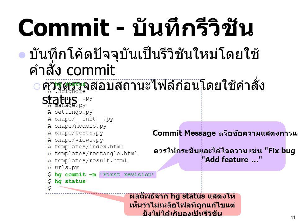 11 Commit - บันทึกรีวิชัน บันทึกโค้ดปัจจุบันเป็นรีวิชันใหม่โดยใช้ คำสั่ง commit  ควรตรวจสอบสถานะไฟล์ก่อนโดยใช้คำสั่ง status $ hg status A.hgignore A