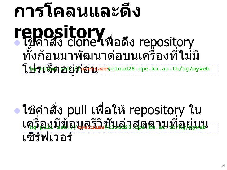 16 การโคลนและดึง repository ใช้คำสั่ง clone เพื่อดึง repository ทั้งก้อนมาพัฒนาต่อบนเครื่องที่ไม่มี โปรเจ็คอยู่ก่อน ใช้คำสั่ง pull เพื่อให้ repository