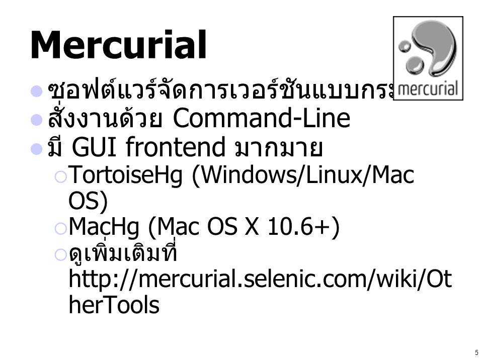 5 Mercurial ซอฟต์แวร์จัดการเวอร์ชันแบบกระจาย สั่งงานด้วย Command-Line มี GUI frontend มากมาย  TortoiseHg (Windows/Linux/Mac OS)  MacHg (Mac OS X 10.