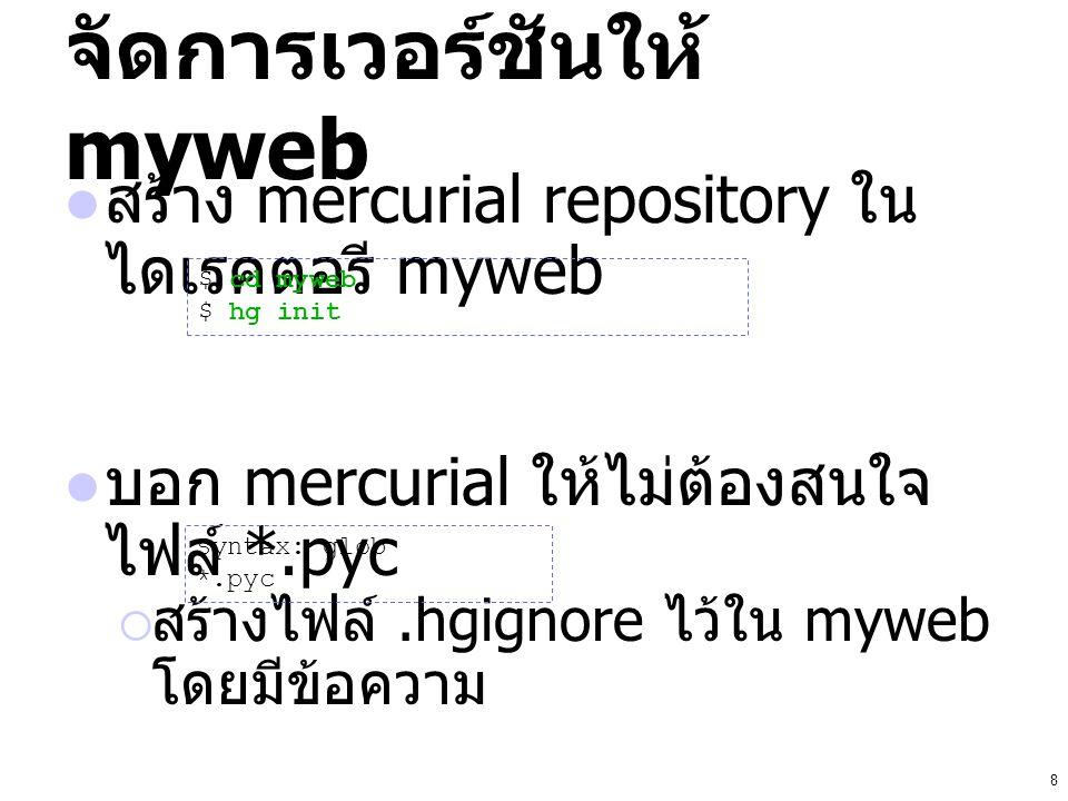 8 จัดการเวอร์ชันให้ myweb สร้าง mercurial repository ใน ไดเรคตอรี myweb บอก mercurial ให้ไม่ต้องสนใจ ไฟล์ *.pyc  สร้างไฟล์.hgignore ไว้ใน myweb โดยมี
