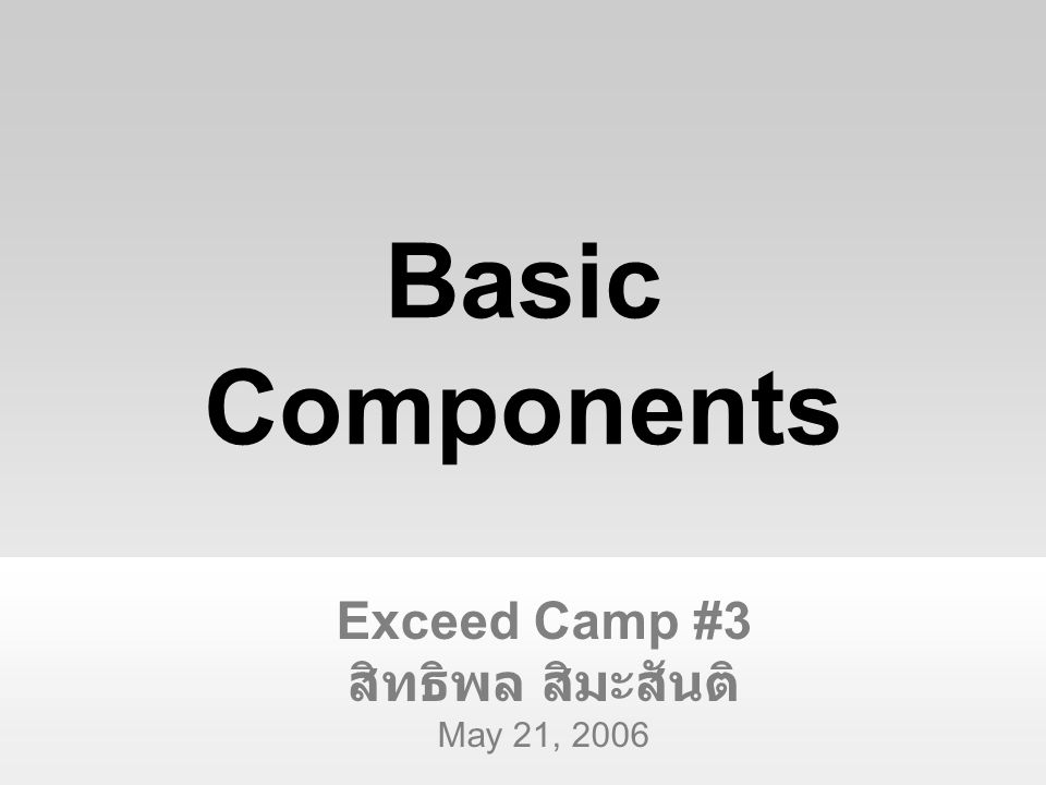 Exceed Camp #3 สิทธิพล สิมะสันติ May 21, 2006 Basic Components