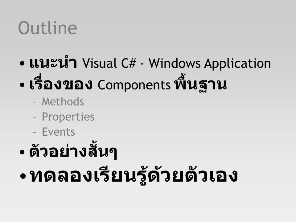 Outline แนะนำ Visual C# - Windows Application เรื่องของ Components พื้นฐาน –Methods –Properties –Events ตัวอย่างสั้นๆ ทดลองเรียนรู้ด้วยตัวเอง