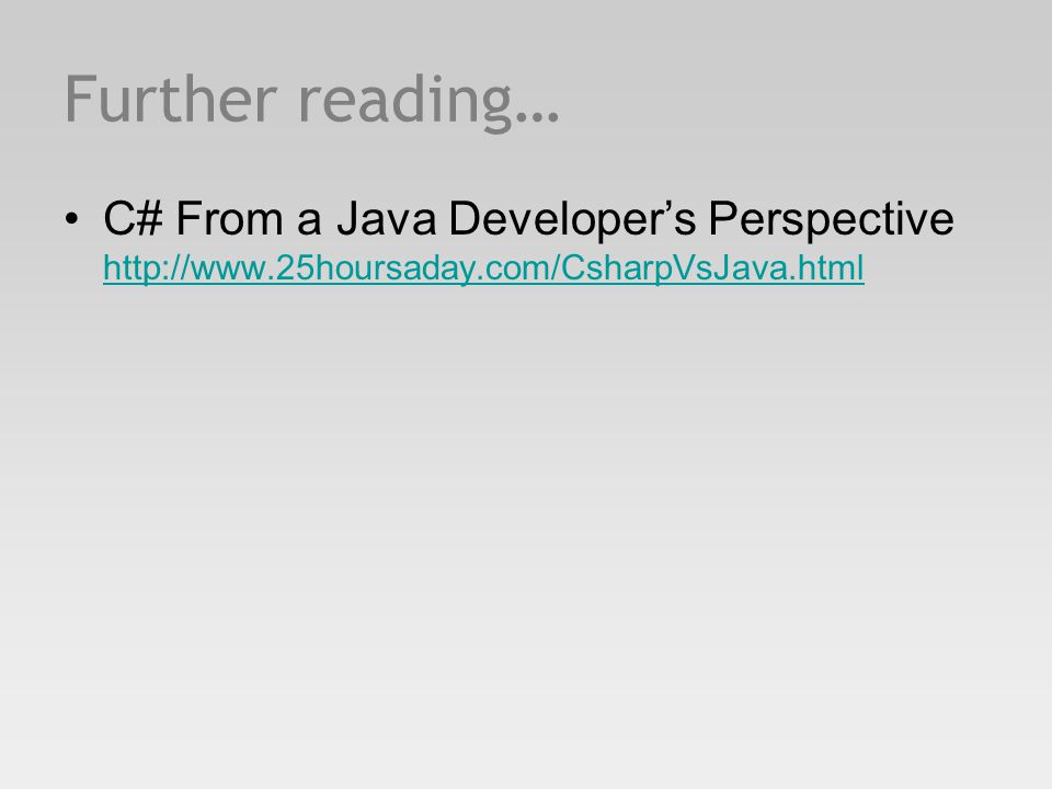 Further reading… C# From a Java Developer's Perspective http://www.25hoursaday.com/CsharpVsJava.html http://www.25hoursaday.com/CsharpVsJava.html
