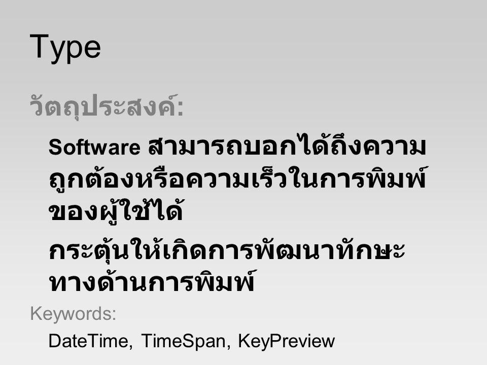 Type วัตถุประสงค์ : Software สามารถบอกได้ถึงความ ถูกต้องหรือความเร็วในการพิมพ์ ของผู้ใช้ได้ กระตุ้นให้เกิดการพัฒนาทักษะ ทางด้านการพิมพ์ Keywords: DateTime, TimeSpan, KeyPreview