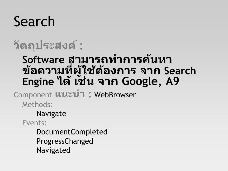 Search วัตถุประสงค์ : Software สามารถทำการค้นหา ข้อความที่ผู้ใช้ต้องการ จาก Search Engine ได้ เช่น จาก Google, A9 Component แนะนำ : WebBrowser Methods: Navigate Events: DocumentCompleted ProgressChanged Navigated