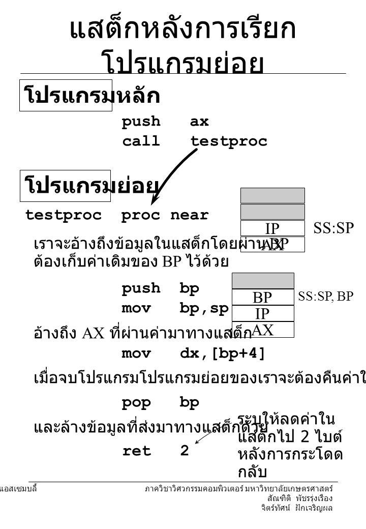 204221 องค์ประกอบคอมพิวเตอร์และภาษาแอสเซมบลี้ ภาควิชาวิศวกรรมคอมพิวเตอร์ มหาวิทยาลัยเกษตรศาสตร์ สัณฑิติ พัชรรุ่งเรือง จิตร์ทัศน์ ฝักเจริญผล แสต็กหลังการเรียก โปรแกรมย่อย push ax call testproc โปรแกรมหลัก testproc proc near โปรแกรมย่อย IP AX SS:SP เราจะอ้างถึงข้อมูลในแสต็กโดยผ่าน BP ต้องเก็บค่าเดิมของ BP ไว้ด้วย push bp mov bp,sp BP IP AX SS:SP, BP อ้างถึง AX ที่ผ่านค่ามาทางแสต็ก mov dx,[bp+4] เมื่อจบโปรแกรมโปรแกรมย่อยของเราจะต้องคืนค่าให้ BP pop bp ret 2 และล้างข้อมูลที่ส่งมาทางแสต็กด้วย ระบุให้ลดค่าใน แสต็กไป 2 ไบต์ หลังการกระโดด กลับ