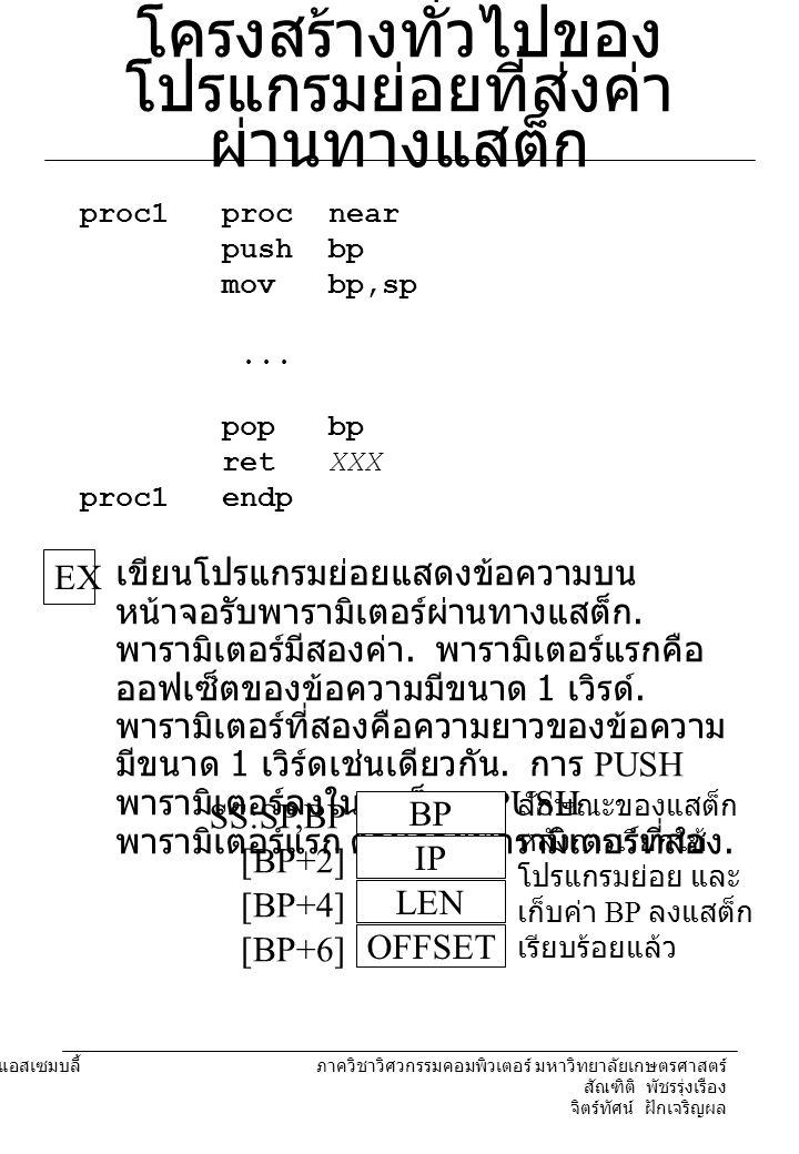 204221 องค์ประกอบคอมพิวเตอร์และภาษาแอสเซมบลี้ ภาควิชาวิศวกรรมคอมพิวเตอร์ มหาวิทยาลัยเกษตรศาสตร์ สัณฑิติ พัชรรุ่งเรือง จิตร์ทัศน์ ฝักเจริญผล โครงสร้างทั่วไปของ โปรแกรมย่อยที่ส่งค่า ผ่านทางแสต็ก proc1 proc near push bp mov bp,sp...