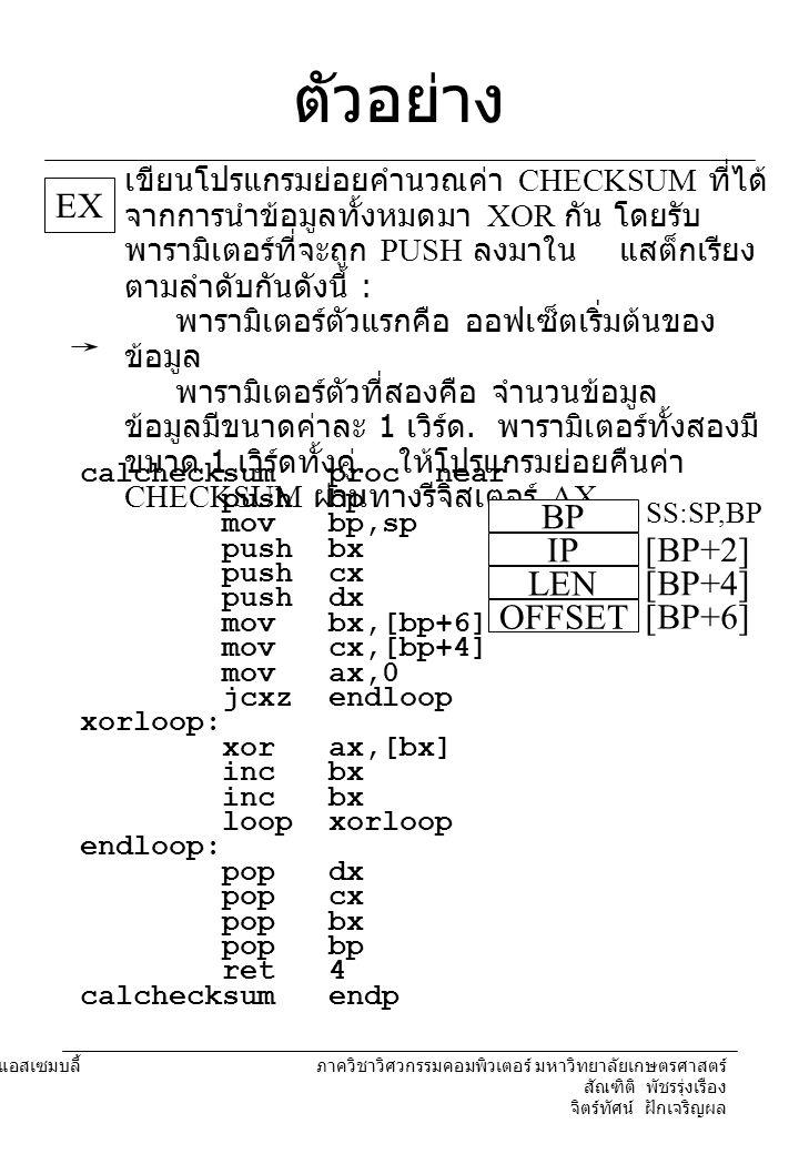 204221 องค์ประกอบคอมพิวเตอร์และภาษาแอสเซมบลี้ ภาควิชาวิศวกรรมคอมพิวเตอร์ มหาวิทยาลัยเกษตรศาสตร์ สัณฑิติ พัชรรุ่งเรือง จิตร์ทัศน์ ฝักเจริญผล ตัวอย่าง EX เขียนโปรแกรมย่อยคำนวณค่า CHECKSUM ที่ได้ จากการนำข้อมูลทั้งหมดมา XOR กัน โดยรับ พารามิเตอร์ที่จะถูก PUSH ลงมาใน แสต็กเรียง ตามลำดับกันดังนี้ : พารามิเตอร์ตัวแรกคือ ออฟเซ็ตเริ่มต้นของ ข้อมูล พารามิเตอร์ตัวที่สองคือ จำนวนข้อมูล ข้อมูลมีขนาดค่าละ 1 เวิร์ด.
