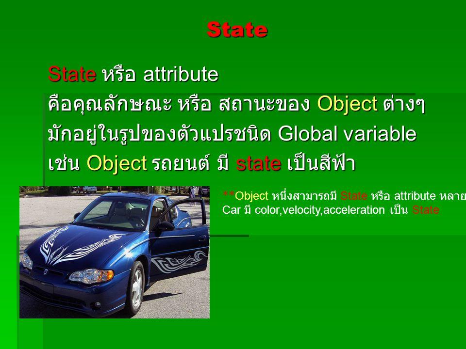 State State หรือ attribute คือคุณลักษณะ หรือ สถานะของ Object ต่างๆ มักอยู่ในรูปของตัวแปรชนิด Global variable เช่น Object รถยนต์ มี state เป็นสีฟ้า **O