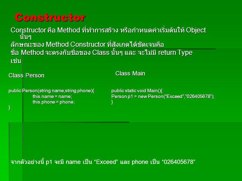 Constructor Constructor คือ Method ที่ทำการสร้าง หรือกำหนดค่าเริ่มต้นให้ Object นั้นๆ ลักษณะของ Method Constructor ที่สังเกตได้ชัดเจนคือ ชื่อ Method จ