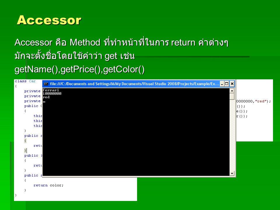 Accessor Accessor คือ Method ที่ทำหน้าที่ในการ return ค่าต่างๆ มักจะตั้งชื่อโดยใช้คำว่า get เช่น getName(),getPrice(),getColor()