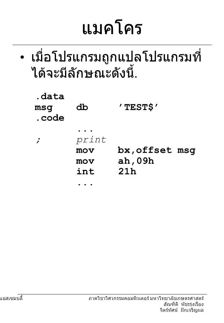 204221 องค์ประกอบคอมพิวเตอร์และภาษาแอสเซมบลี้ ภาควิชาวิศวกรรมคอมพิวเตอร์ มหาวิทยาลัยเกษตรศาสตร์ สัณฑิติ พัชรรุ่งเรือง จิตร์ทัศน์ ฝักเจริญผล พารามิเตอร์ในแมคโคร พารามิเตอร์มีลักษณะคล้ายกับ แมคโครซ้อนอยู่ในแมคโครอีกที หนึ่ง พารามิเตอร์แต่ละตัวจะถูกนำไป แทนที่ในทุกจุดในแมคโครที่ เรียกใช้มัน EX print macro prt mov bx,offset prt mov ah,09h int 21h endm.data msg1 db ' TEST$ ' msg2 db ' TEST2$ '.code … print msg1 print msg2