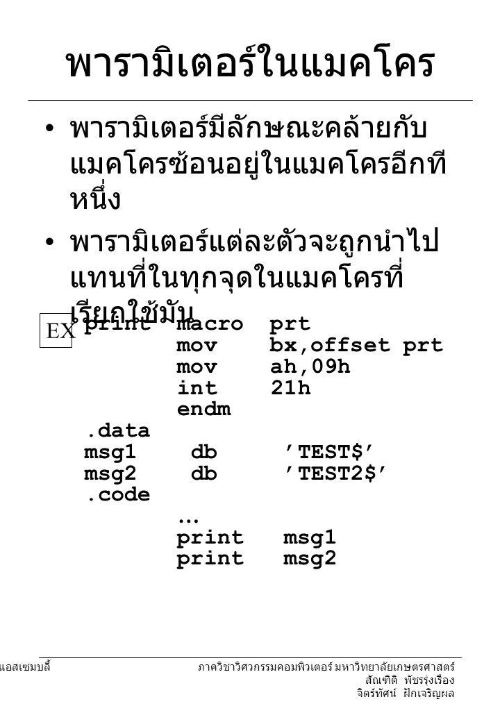 204221 องค์ประกอบคอมพิวเตอร์และภาษาแอสเซมบลี้ ภาควิชาวิศวกรรมคอมพิวเตอร์ มหาวิทยาลัยเกษตรศาสตร์ สัณฑิติ พัชรรุ่งเรือง จิตร์ทัศน์ ฝักเจริญผล พารามิเตอร์ในแมคโคร เมื่อโปรแกรมถูกแปลโปรแกรมที่ ได้จะมีลักษณะดังนี้..data msg1 db ' TEST$ ' msg2 db ' TEST2$ '.code...