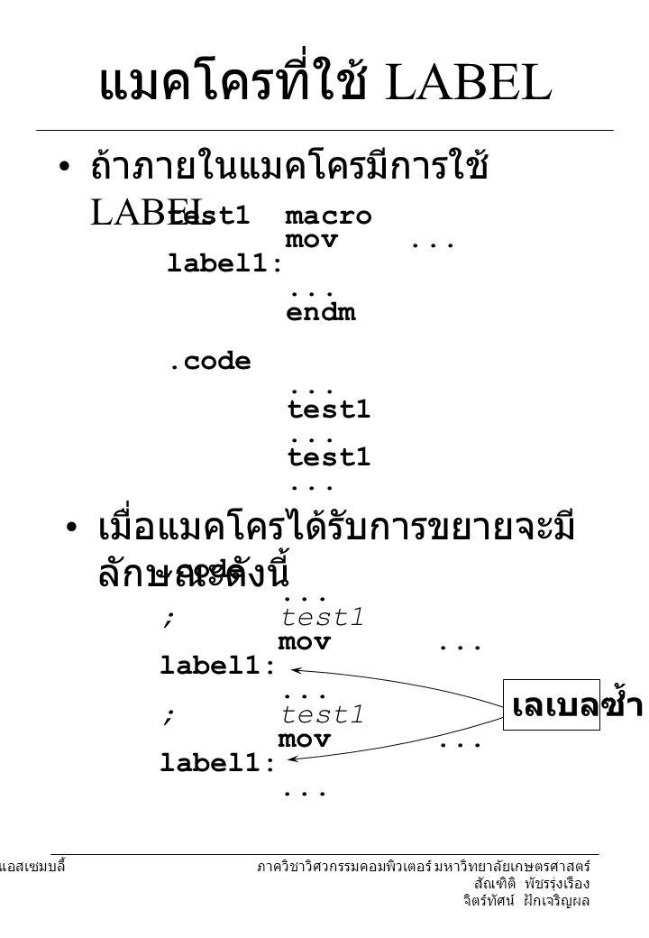 204221 องค์ประกอบคอมพิวเตอร์และภาษาแอสเซมบลี้ ภาควิชาวิศวกรรมคอมพิวเตอร์ มหาวิทยาลัยเกษตรศาสตร์ สัณฑิติ พัชรรุ่งเรือง จิตร์ทัศน์ ฝักเจริญผล แมคโครที่ใช้ LABEL เราสามารถกำหนดให้ MASM สร้าง LABEL ที่มีชื่อไม่ซ้ำกัน จากเลเบลของเราได้ เราจะต้องประกาศให้เลเบลเป็น แบบ LOCAL test1 macro local label1 mov...