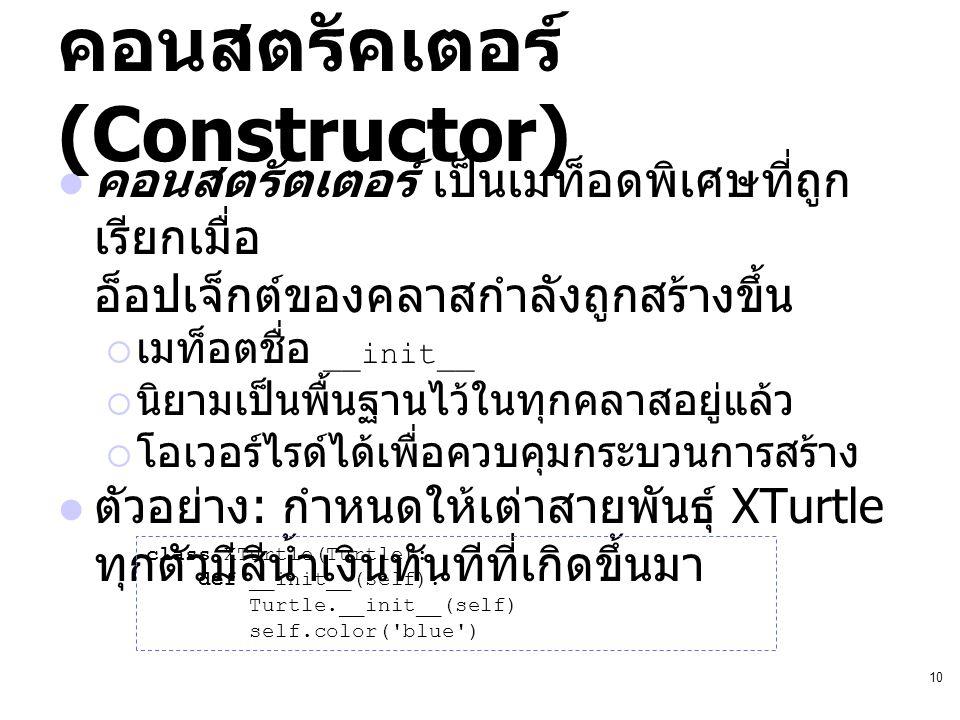 10 คอนสตรัคเตอร์ (Constructor) คอนสตรัตเตอร์ เป็นเมท็อดพิเศษที่ถูก เรียกเมื่อ อ็อปเจ็กต์ของคลาสกำลังถูกสร้างขึ้น  เมท็อตชื่อ __init__  นิยามเป็นพื้น