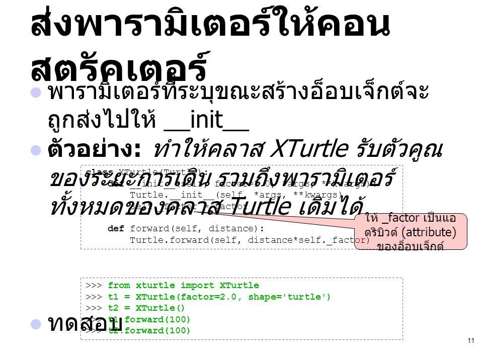 11 ส่งพารามิเตอร์ให้คอน สตรัคเตอร์ พารามิเตอร์ที่ระบุขณะสร้างอ็อบเจ็กต์จะ ถูกส่งไปให้ __init__ ตัวอย่าง : ทำให้คลาส XTurtle รับตัวคูณ ของระยะการเดิน ร