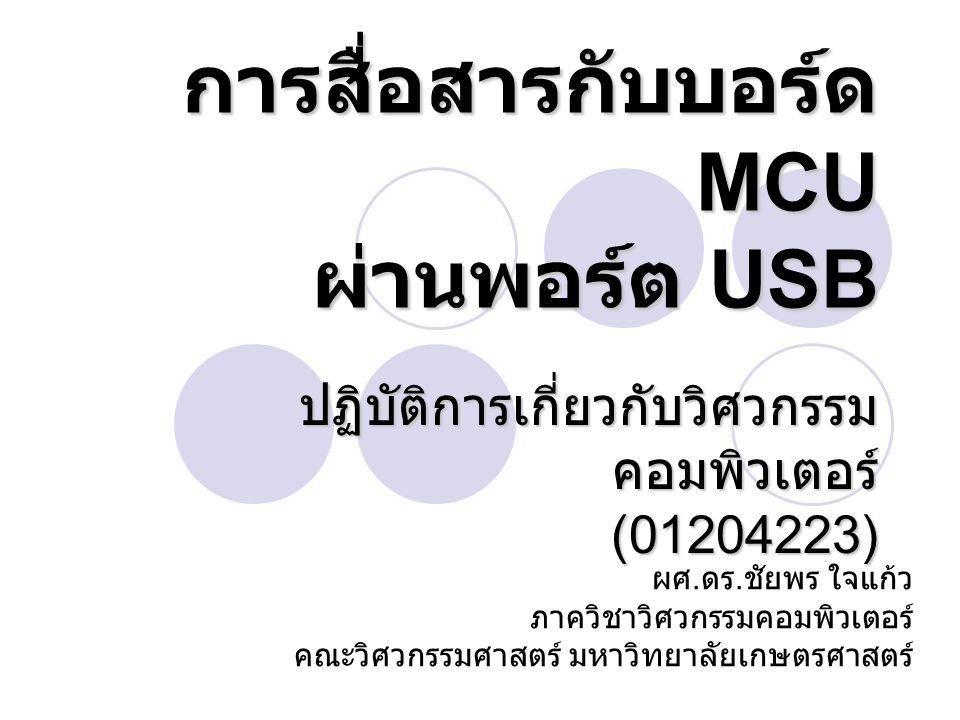 การสื่อสารกับบอร์ด MCU ผ่านพอร์ต USB ปฏิบัติการเกี่ยวกับวิศวกรรม คอมพิวเตอร์ (01204223) ผศ. ดร. ชัยพร ใจแก้ว ภาควิชาวิศวกรรมคอมพิวเตอร์ คณะวิศวกรรมศาส