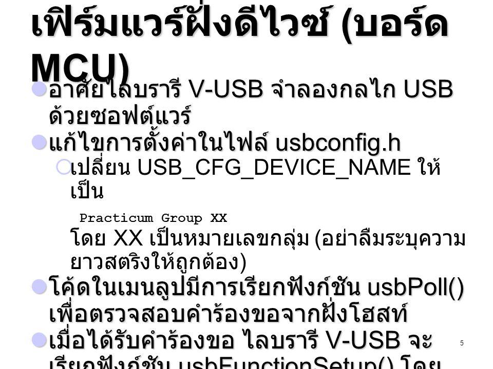 6 ตัวอย่างฟังก์ชัน usbFunctionSetup usbMsgLen_t usbFunctionSetup(uint8_t data[8]) { usbRequest_t *rq = (void *)data; static uint16_t returnedData; if (rq->bRequest == 0) { /* Do something */ return 0; } else if (rq->bRequest == 1) { /* Do something */ usbMsgPtr = (uchar*) &returnedData; return sizeof(returnedData); } return 0; } ตอบสนองคำร้องขอที่ไม่ ขอข้อมูลคืน - ให้ฟังก์ชันคืนค่า 0 ตอบสนองคำร้องขอที่ ต้องการข้อมูลคืน - ให้ตัวแปร usbMsgPtr ชี้ที่ ตำแหน่งของ ข้อมูลที่ต้องการส่งให้ โฮสท์ - ให้ฟังก์ชันคืนค่าจำนวน ไบท์ที่ต้องการ ส่งให้โฮสท์ ตรวจสอบหมายเลขคำ ร้อง