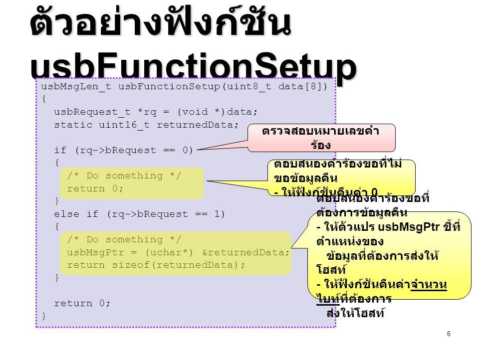 7 โครงสร้างคำร้องขอ มีขนาด 8 ไบท์ นิยามไว้แล้วในสตรัค usbRequest_t ( ใน ไฟล์ usbdrv/usbdrv.h ) ดังนี้ มีขนาด 8 ไบท์ นิยามไว้แล้วในสตรัค usbRequest_t ( ใน ไฟล์ usbdrv/usbdrv.h ) ดังนี้ uchar ถูกนิยามให้เป็นชนิดข้อมูล unsigned char ( ซึ่ง เทียบเท่ากับ uint8_t ) ส่วน usbWord_t นิยามเป็นชนิด union ดังนี้ uchar ถูกนิยามให้เป็นชนิดข้อมูล unsigned char ( ซึ่ง เทียบเท่ากับ uint8_t ) ส่วน usbWord_t นิยามเป็นชนิด union ดังนี้ typedef struct usbRequest{ uchar bmRequestType; /* 1 ไบท์ */ uchar bRequest; /* 1 ไบท์ */ usbWord_t wValue; /* 2 ไบท์ */ usbWord_t wIndex; /* 2 ไบท์ */ usbWord_t wLength; /* 2 ไบท์ */ }usbRequest_t; typedef union usbWord{ unsigned word; uchar bytes[2]; }usbWord_t;