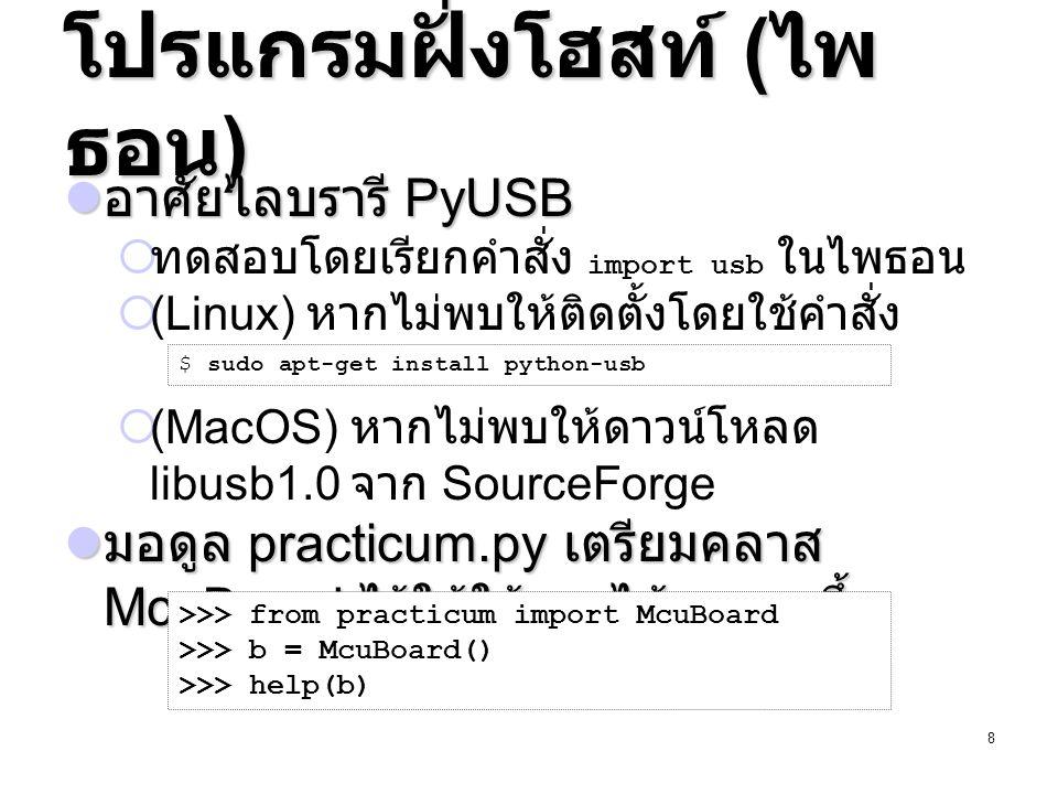 9 ตัวอย่างการส่งคำร้อง >>> from practicum import McuBoard >>> b = McuBoard() # สั่งให้ LED สีเขียว ( หมายเลข 2) บน Peripheral board ติด >>> b.usb_write(0, index=2, value=1) # อ่านสถานะสวิตช์บน Peripheral board >>> b.usb_read(1, length=1)