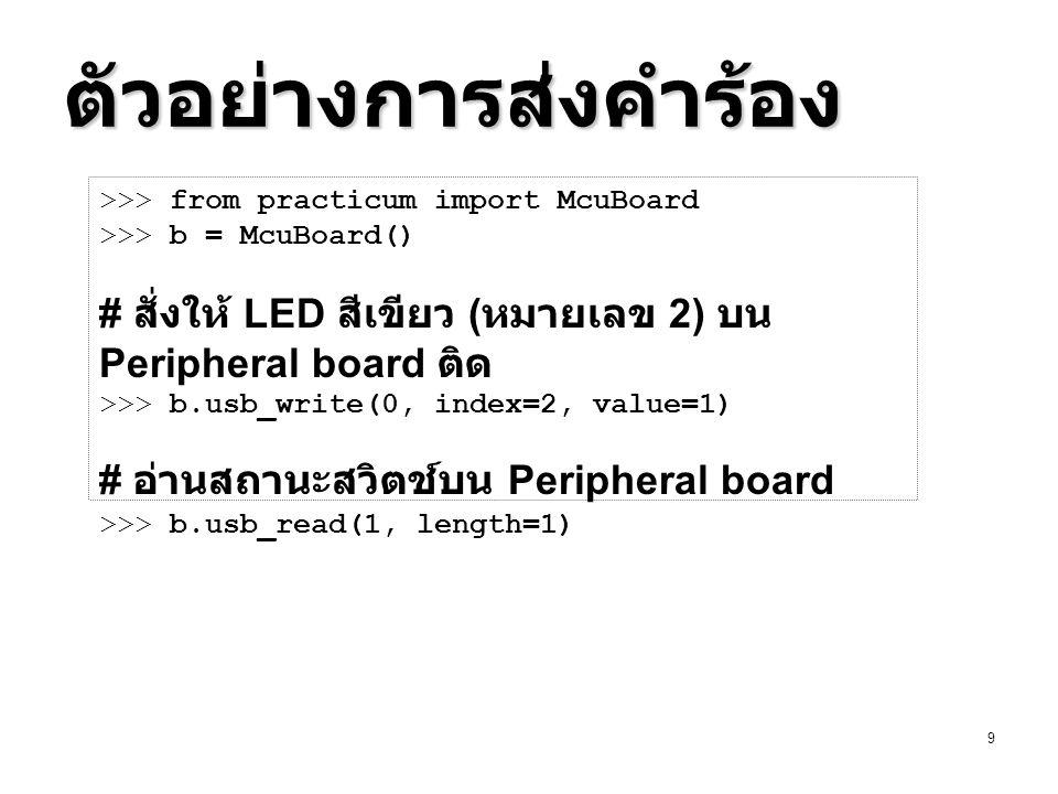 10 แบบฝึกหัด แก้ไขเฟิร์มแวร์ (main.c) เพื่อเพิ่มคำร้องขอ หมายเลข 2 แก้ไขเฟิร์มแวร์ (main.c) เพื่อเพิ่มคำร้องขอ หมายเลข 2  ส่งค่าแสง 10 บิตกลับมายังโฮสท์ (2 ไบท์ ) ค่าใน tuple ที่ส่งคืนคือ ( ไบท์ต่ำ, ไบท์สูง ) แก้คลาส PeriBoard ในมอดูล peri.py ที่สืบ เชื้อสายมาจากคลาส McuBoard ใน practicum.py โดยให้มีเมท็อดดังนี้ แก้คลาส PeriBoard ในมอดูล peri.py ที่สืบ เชื้อสายมาจากคลาส McuBoard ใน practicum.py โดยให้มีเมท็อดดังนี้  setLed(self, led_no, led_value) – เซ็ตสถานะ LED ตามหมายเลข led_no ที่ระบุให้เป็นไปตาม led_value (0 = ดับ, 1 = ติด )  setLedValue(self, value) – นำ 3 บิตล่างของ value แสดงผลบน LED โดยให้สีแดงเป็นบิตขวา สุด เขียวเป็นบิตซ้ายสุด  getSwitch(self) – คืนค่า True เมื่อสวิตช์ถูกกด False เมื่อปล่อย  getLight(self) – คืนค่าแสงในช่วง 0-1023