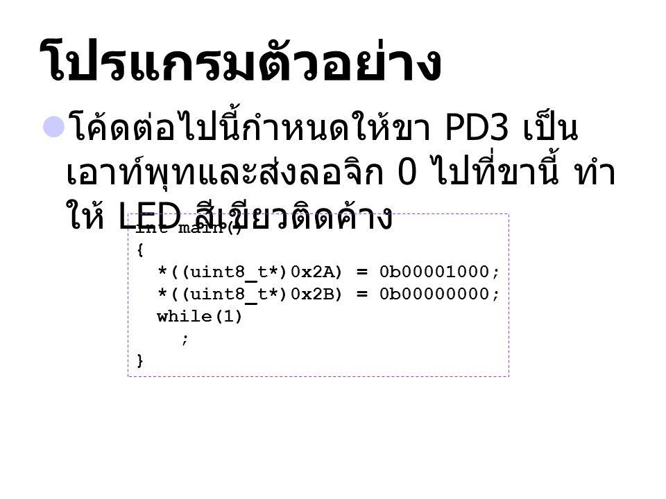 โปรแกรมตัวอย่าง โค้ดต่อไปนี้กำหนดให้ขา PD3 เป็น เอาท์พุทและส่งลอจิก 0 ไปที่ขานี้ ทำ ให้ LED สีเขียวติดค้าง int main() { *((uint8_t*)0x2A) = 0b00001000