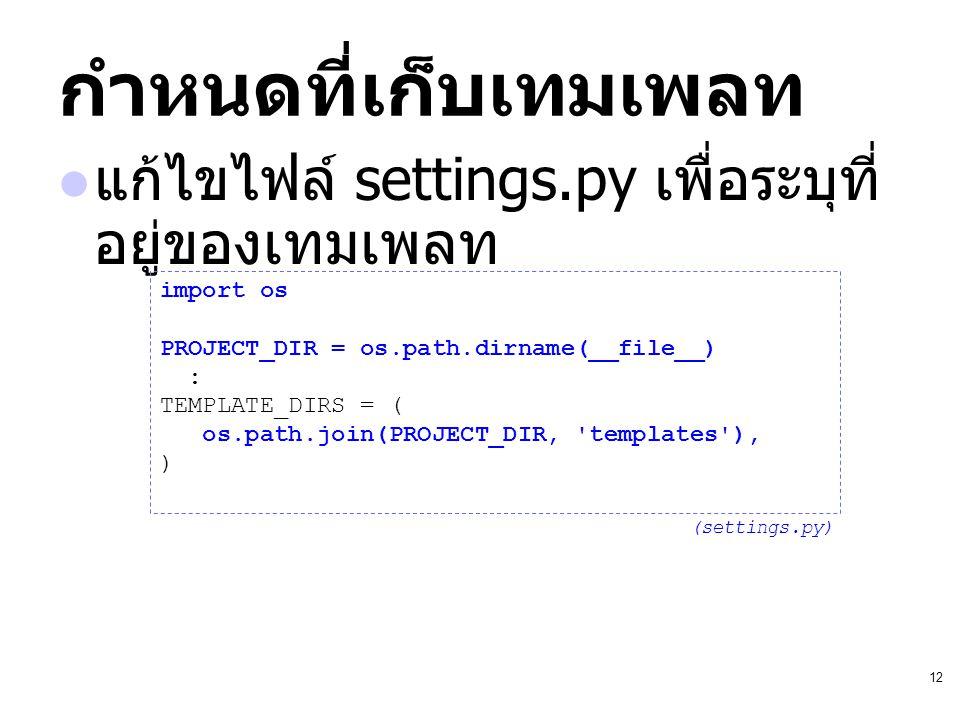 12 กำหนดที่เก็บเทมเพลท แก้ไขไฟล์ settings.py เพื่อระบุที่ อยู่ของเทมเพลท import os PROJECT_DIR = os.path.dirname(__file__) : TEMPLATE_DIRS = ( os.path