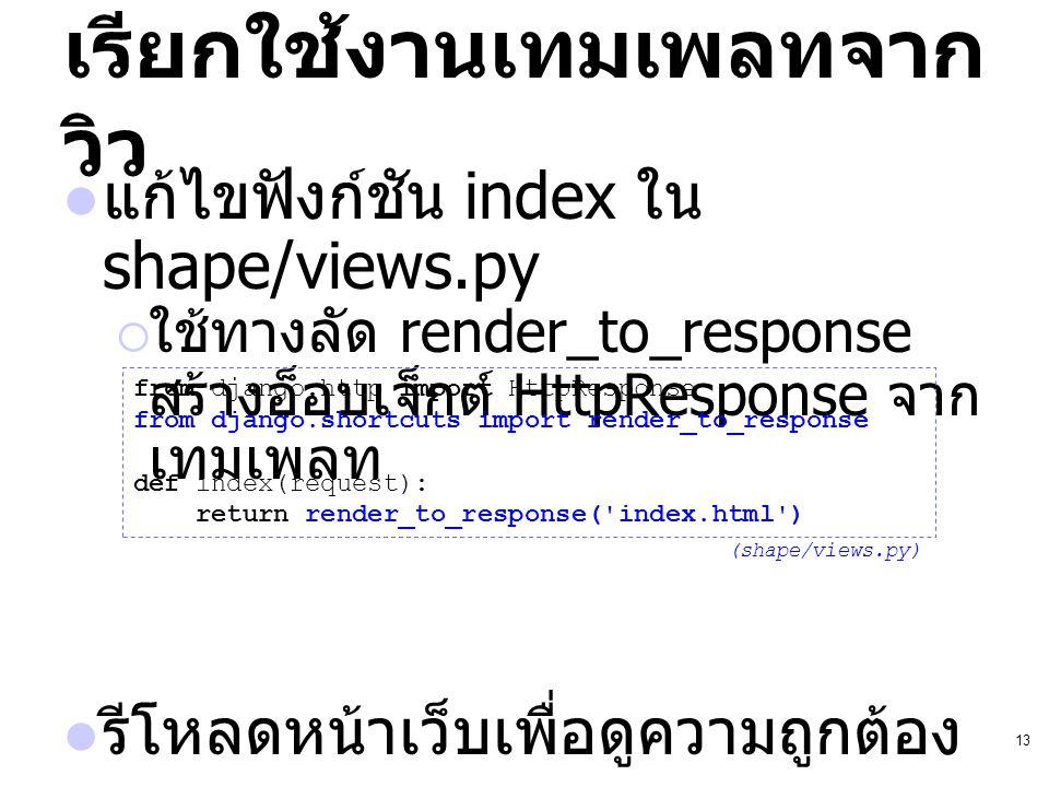 13 เรียกใช้งานเทมเพลทจาก วิว แก้ไขฟังก์ชัน index ใน shape/views.py  ใช้ทางลัด render_to_response สร้างอ็อบเจ็กต์ HttpResponse จาก เทมเพลท รีโหลดหน้าเ