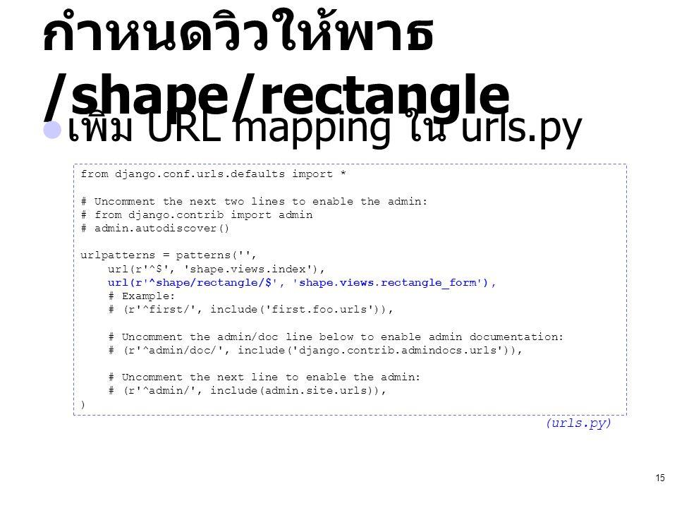 15 กำหนดวิวให้พาธ /shape/rectangle เพิ่ม URL mapping ใน urls.py from django.conf.urls.defaults import * # Uncomment the next two lines to enable the a