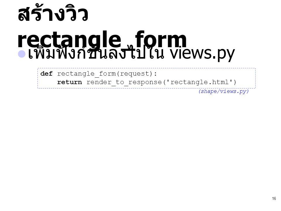 16 สร้างวิว rectangle_form เพิ่มฟังก์ชันลงไปใน views.py def rectangle_form(request): return render_to_response('rectangle.html') (shape/views.py)