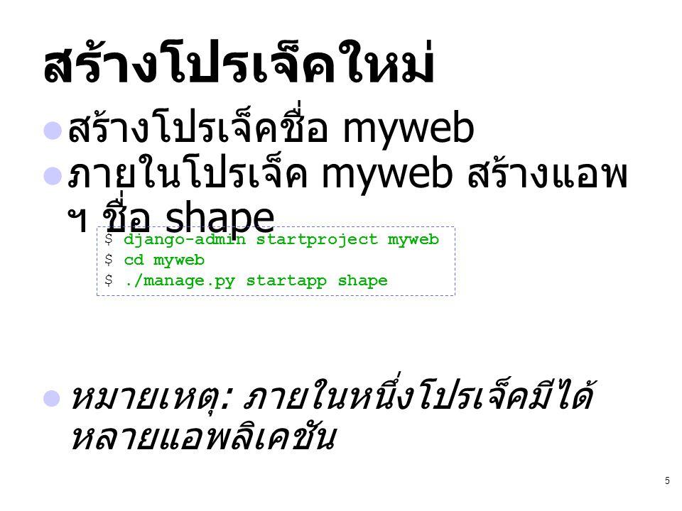 5 สร้างโปรเจ็คใหม่ สร้างโปรเจ็คชื่อ myweb ภายในโปรเจ็ค myweb สร้างแอพ ฯ ชื่อ shape หมายเหตุ : ภายในหนึ่งโปรเจ็คมีได้ หลายแอพลิเคชัน $ django-admin sta