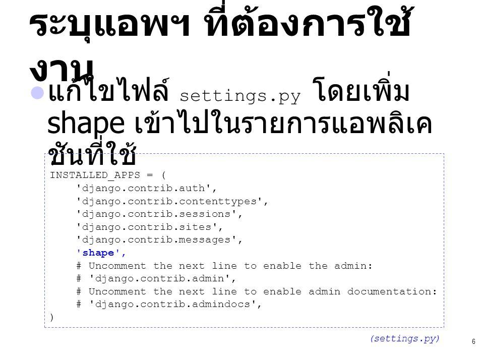6 ระบุแอพฯ ที่ต้องการใช้ งาน แก้ไขไฟล์ settings.py โดยเพิ่ม shape เข้าไปในรายการแอพลิเค ชันที่ใช้ : INSTALLED_APPS = ( 'django.contrib.auth', 'django.