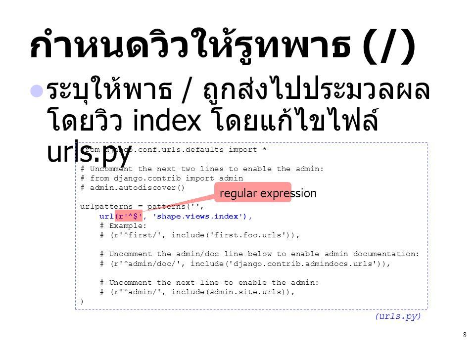 8 กำหนดวิวให้รูทพาธ (/) ระบุให้พาธ / ถูกส่งไปประมวลผล โดยวิว index โดยแก้ไขไฟล์ urls.py from django.conf.urls.defaults import * # Uncomment the next t