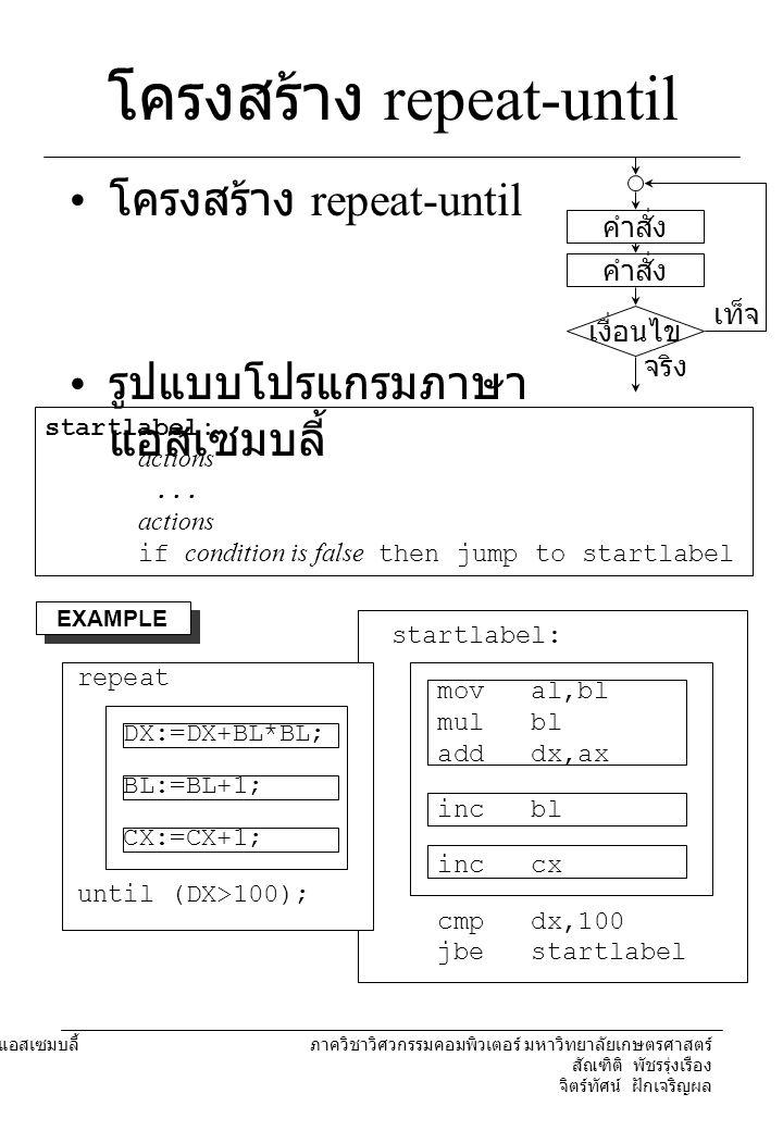 204221 องค์ประกอบคอมพิวเตอร์และภาษาแอสเซมบลี้ ภาควิชาวิศวกรรมคอมพิวเตอร์ มหาวิทยาลัยเกษตรศาสตร์ สัณฑิติ พัชรรุ่งเรือง จิตร์ทัศน์ ฝักเจริญผล โครงสร้าง while รูปแบบโปรแกรมภาษา แอสเซมบลี้ startlabel: if condition is false then jump to endlabel actions...
