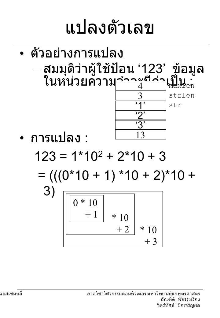 204221 องค์ประกอบคอมพิวเตอร์และภาษาแอสเซมบลี้ ภาควิชาวิศวกรรมคอมพิวเตอร์ มหาวิทยาลัยเกษตรศาสตร์ สัณฑิติ พัชรรุ่งเรือง จิตร์ทัศน์ ฝักเจริญผล แปลงตัวเลข mov cl,strlen mov ch,0 mov bx,offset str mov al,0 extract: mov dh,10 mul dh ; AX=AL*10 ; discard AH mov dl,[bx] sub dl, ' 0 ' add al,dl ; AL=AL+digit loop extract