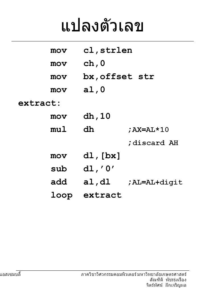 204221 องค์ประกอบคอมพิวเตอร์และภาษาแอสเซมบลี้ ภาควิชาวิศวกรรมคอมพิวเตอร์ มหาวิทยาลัยเกษตรศาสตร์ สัณฑิติ พัชรรุ่งเรือง จิตร์ทัศน์ ฝักเจริญผล ทดสอบว่าเป็นจำนวน เฉพาะ การทดสอบ – ใช้ 2 - (al-1) หาร mov cl,al mov ch,0 sub cx,2 ;cx=al-2 mov dl,al mov bl,2 primetest: mov al,dl mov ah,0 div bl inc bl cmp bl,0 loopnz primetest jz notprime ; print yes notprime: ; print no